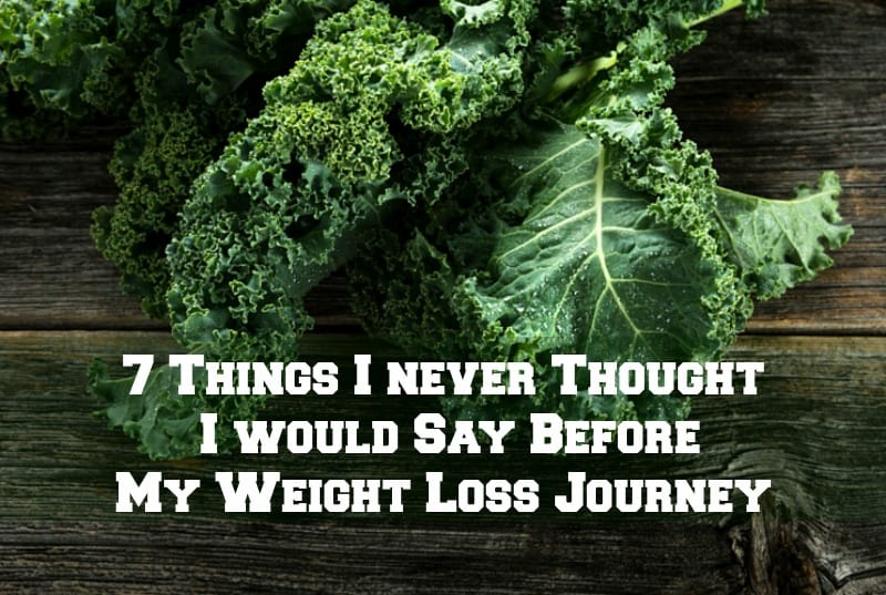 7 Things I Never Thought I would Say Before My Weight Loss Journey