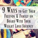 9 Ways to Get Your Friends and Family On Board With Your Weight Loss Journey