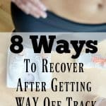 8 Ways to Recover After Getting WAY Off Track With Your Weight Loss Goals