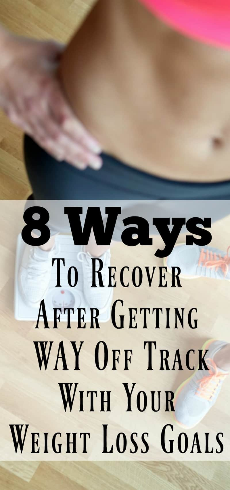 8 Ways To Recover After Getting Way Off Track With Your Weight Loss Goals Organize Yourself Skinny
