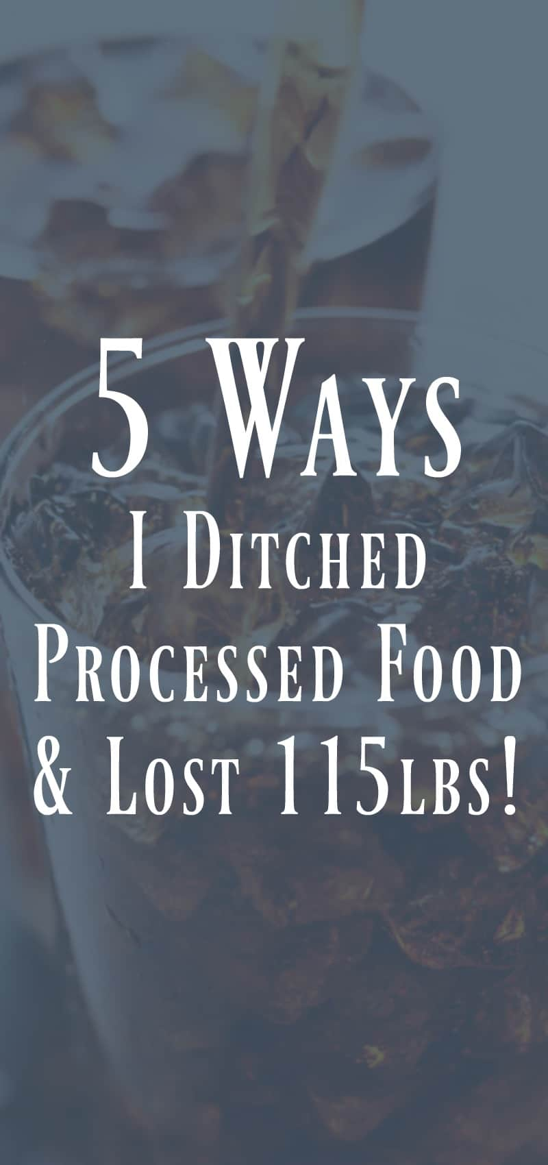 5 Ways I Ditched Processed Food and Lost 115lbs