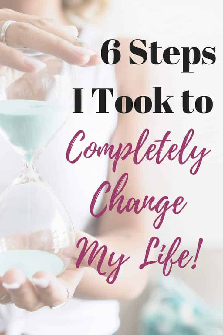 How to Change Your Life: 6 Steps to Make it Happen!